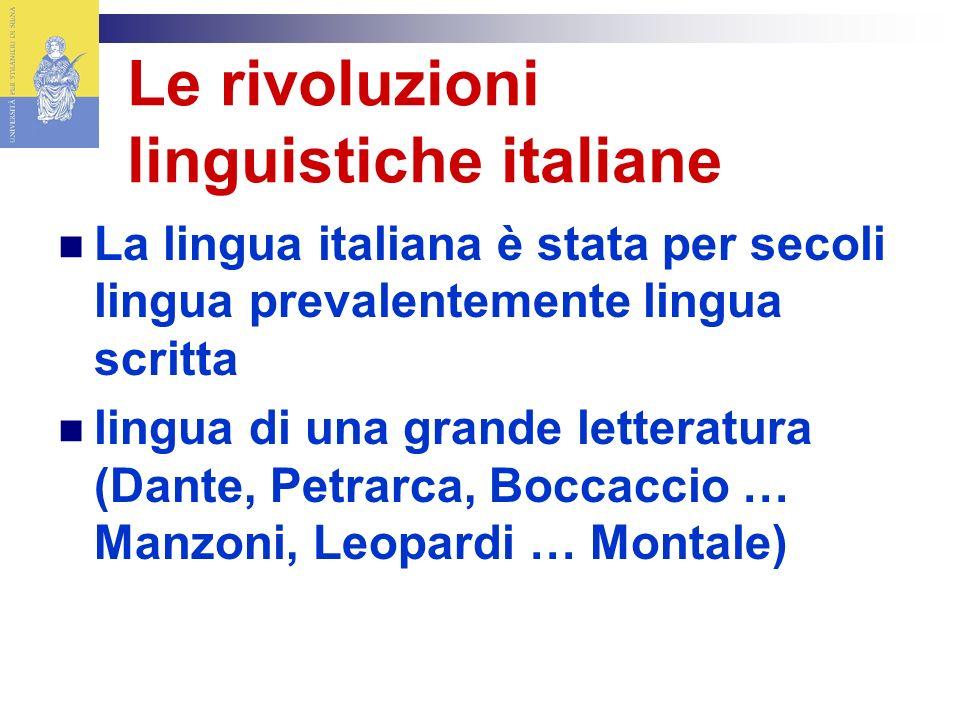 Le rivoluzioni linguistiche italiane La lingua italiana è stata per secoli lingua prevalentemente lingua scritta lingua di una grande letteratura (Dante, Petrarca, Boccaccio … Manzoni, Leopardi … Montale)