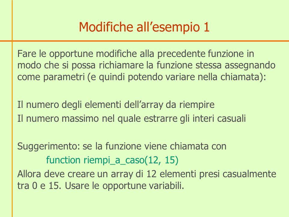 Modifiche allesempio 1 Fare le opportune modifiche alla precedente funzione in modo che si possa richiamare la funzione stessa assegnando come parametri (e quindi potendo variare nella chiamata): Il numero degli elementi dellarray da riempire Il numero massimo nel quale estrarre gli interi casuali Suggerimento: se la funzione viene chiamata con function riempi_a_caso(12, 15) Allora deve creare un array di 12 elementi presi casualmente tra 0 e 15.