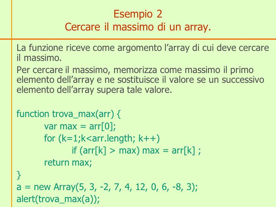 Variazioni dellesempio 2 Cercare il minimo dellarray Contare quanti elementi dellarray sono positivi Sommare gli elementi dellarray Cercare se un certo elemento è presente nellarray In questultimo caso, la funzione deve ricevere come parametri larray ed il valore da trovare function cerca_se_in_array(x,arr) dove x è lelemento da cercare e arr è larray.