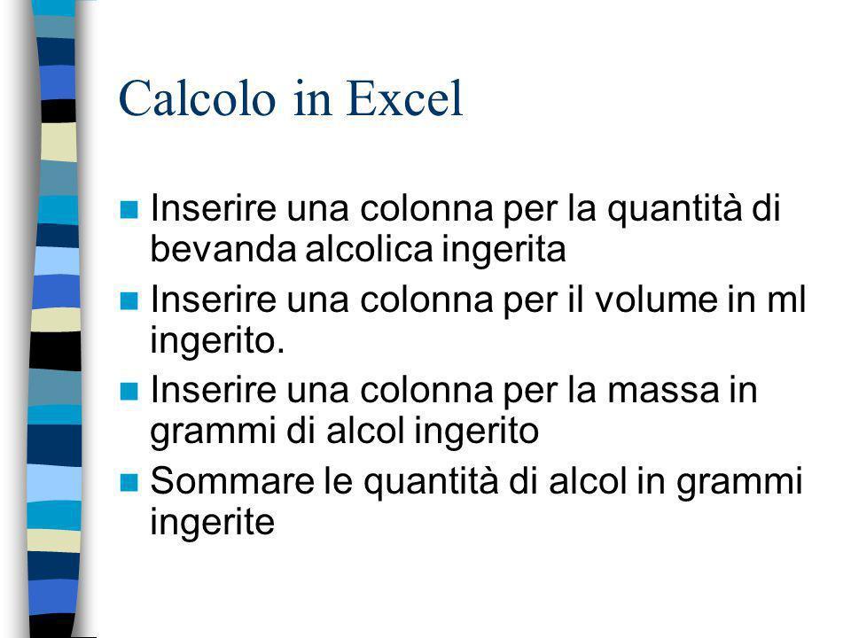 Calcolo in Excel Inserire una colonna per la quantità di bevanda alcolica ingerita Inserire una colonna per il volume in ml ingerito. Inserire una col