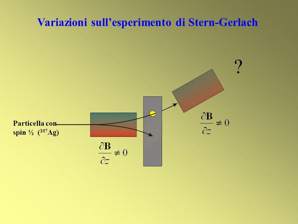 Variazioni sullesperimento di Stern-Gerlach Particella con spin ½ ( 107 Ag) ?