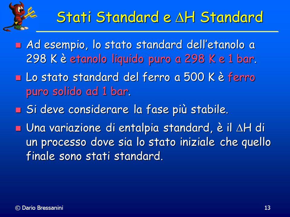 © Dario Bressanini13 Stati Standard e H Standard Ad esempio, lo stato standard delletanolo a 298 K è etanolo liquido puro a 298 K e 1 bar. Ad esempio,