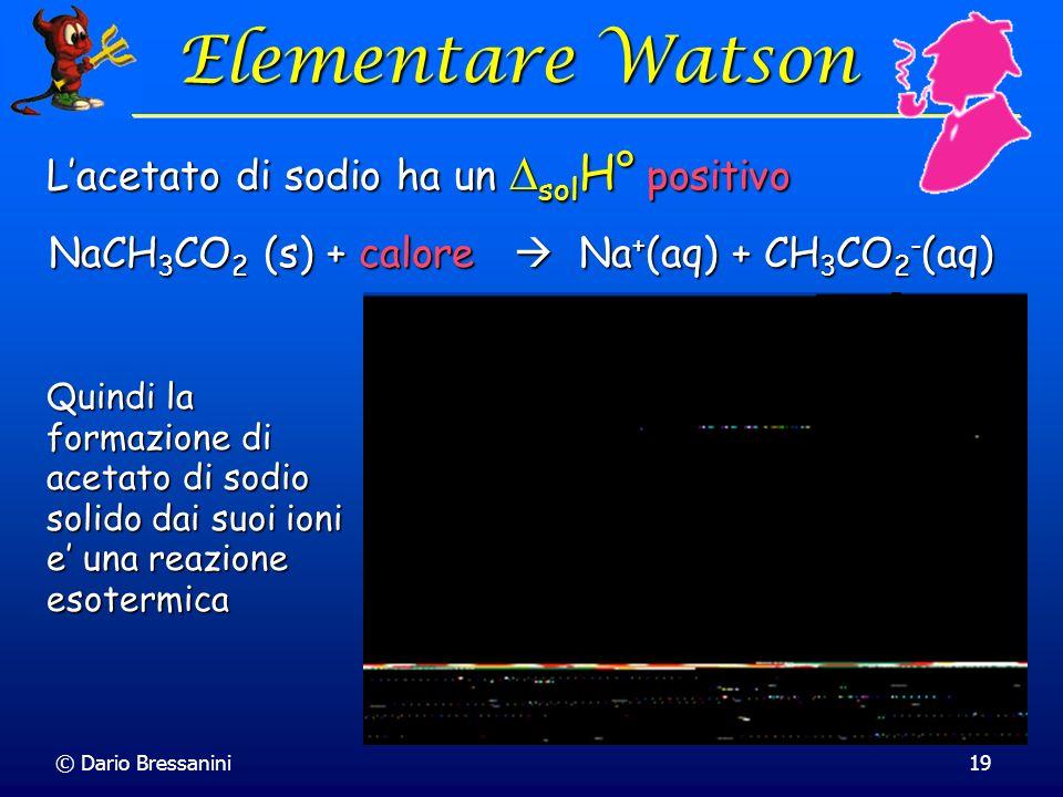 © Dario Bressanini19 Elementare Watson Elementare Watson Lacetato di sodio ha un sol H° positivo NaCH 3 CO 2 (s) + calore Na + (aq) + CH 3 CO 2 - (aq)