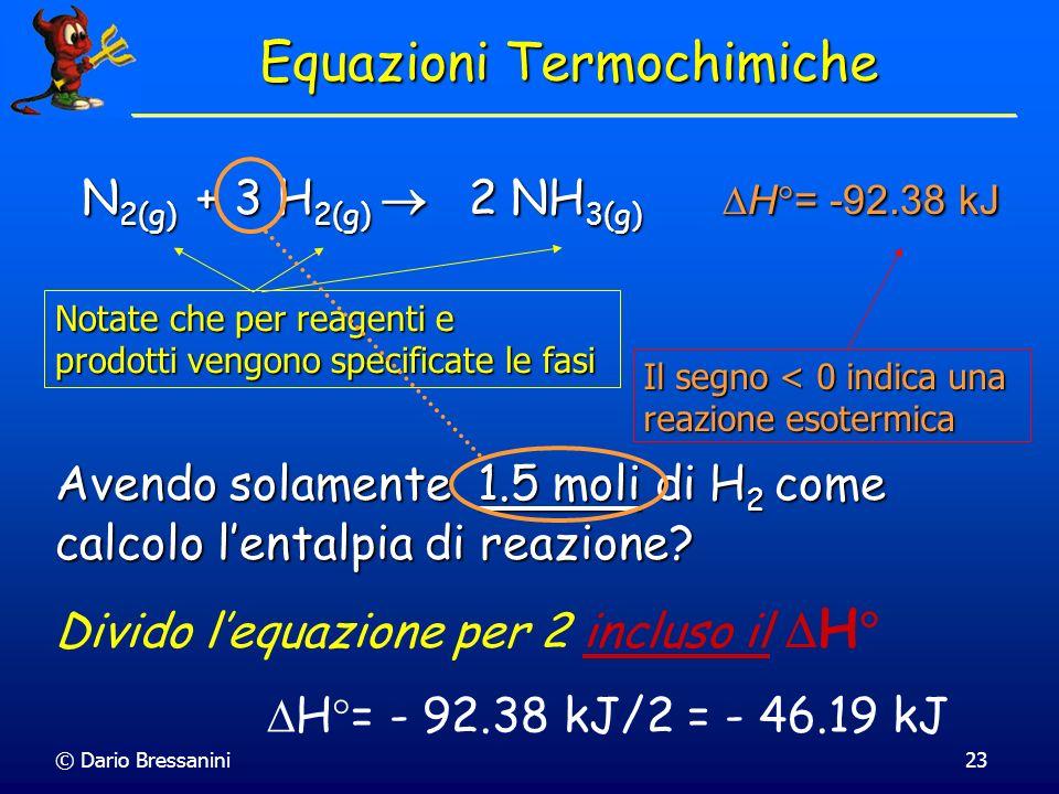 © Dario Bressanini23 N 2(g) + 3 H 2(g) 2 NH 3(g) H = -92.38 kJ Avendo solamente 1.5 moli di H 2 come calcolo lentalpia di reazione? Divido lequazione