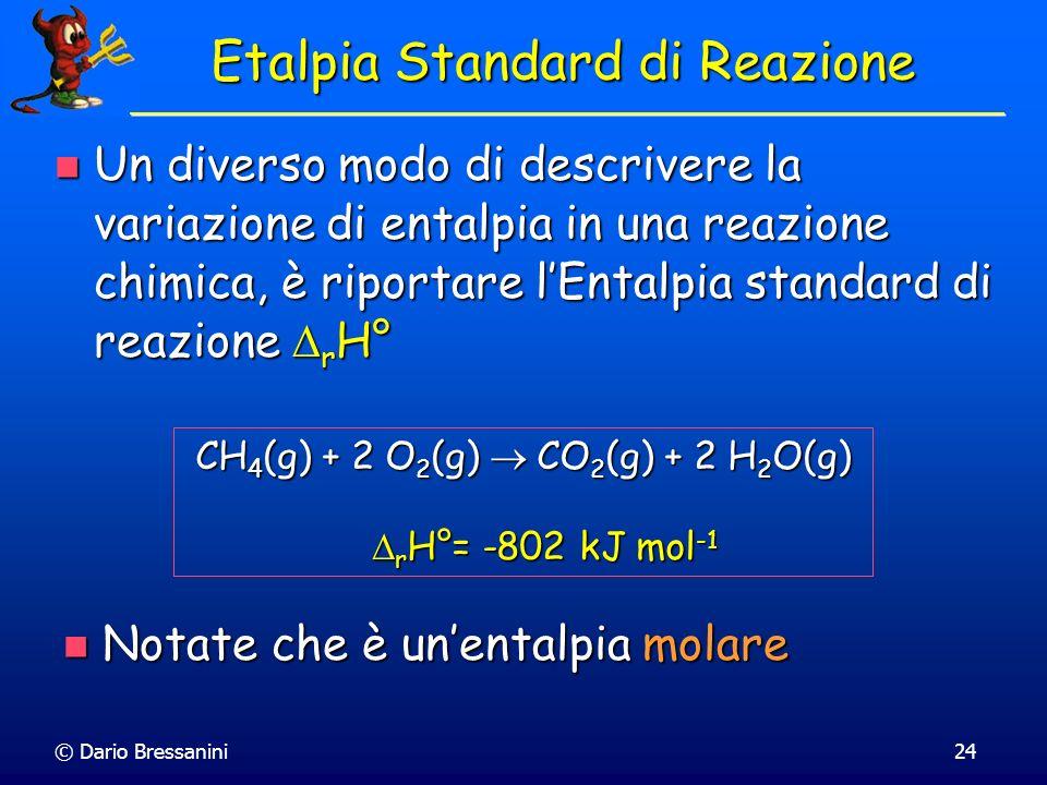 © Dario Bressanini24 Etalpia Standard di Reazione Un diverso modo di descrivere la variazione di entalpia in una reazione chimica, è riportare lEntalp
