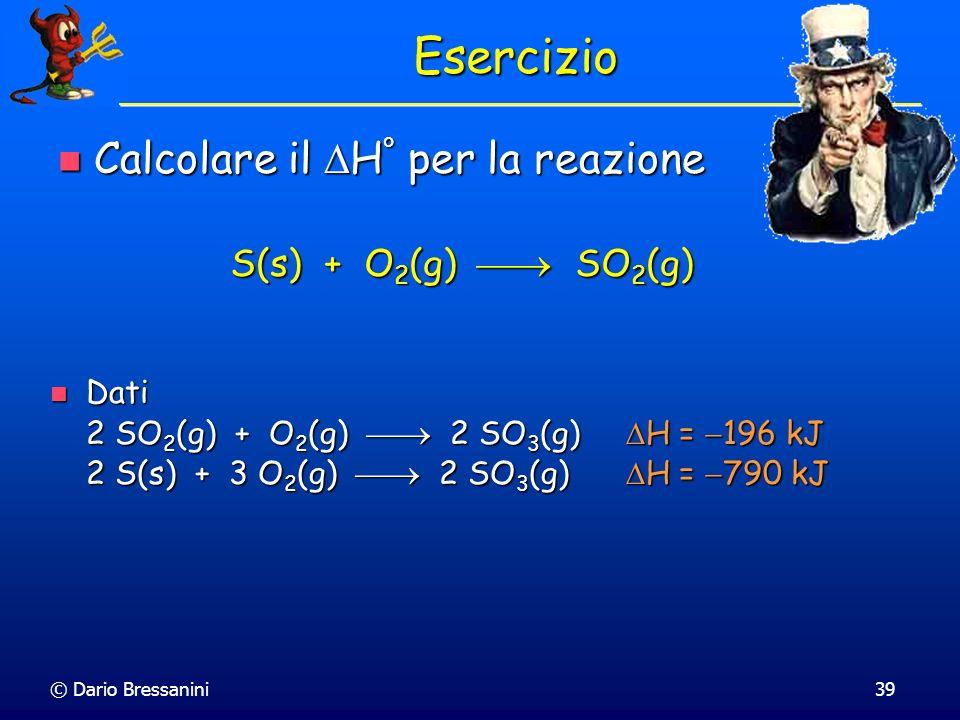 © Dario Bressanini39 Esercizio Dati 2 SO 2 (g) + O 2 (g) 2 SO 3 (g) H = 196 kJ 2 S(s) + 3 O 2 (g) 2 SO 3 (g) H = 790 kJ Dati 2 SO 2 (g) + O 2 (g) 2 SO