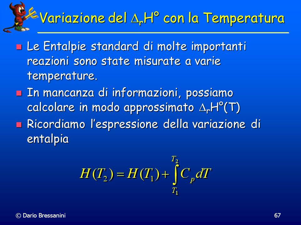 © Dario Bressanini67 Variazione del r H° con la Temperatura Le Entalpie standard di molte importanti reazioni sono state misurate a varie temperature.