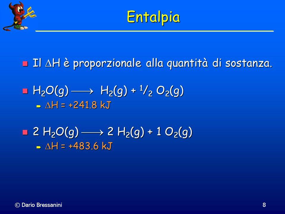 © Dario Bressanini9 Entalpia La fase dei reagenti e dei prodotti è importante La fase dei reagenti e dei prodotti è importante H 2 O(g) H 2 (g) + 1 / 2 O 2 (g) H 2 O(g) H 2 (g) + 1 / 2 O 2 (g) H = +241.8 kJ H = +241.8 kJ H 2 O(l) H 2 (g) + 1 / 2 O 2 (g) H 2 O(l) H 2 (g) + 1 / 2 O 2 (g) H = +285.8 kJ H = +285.8 kJ