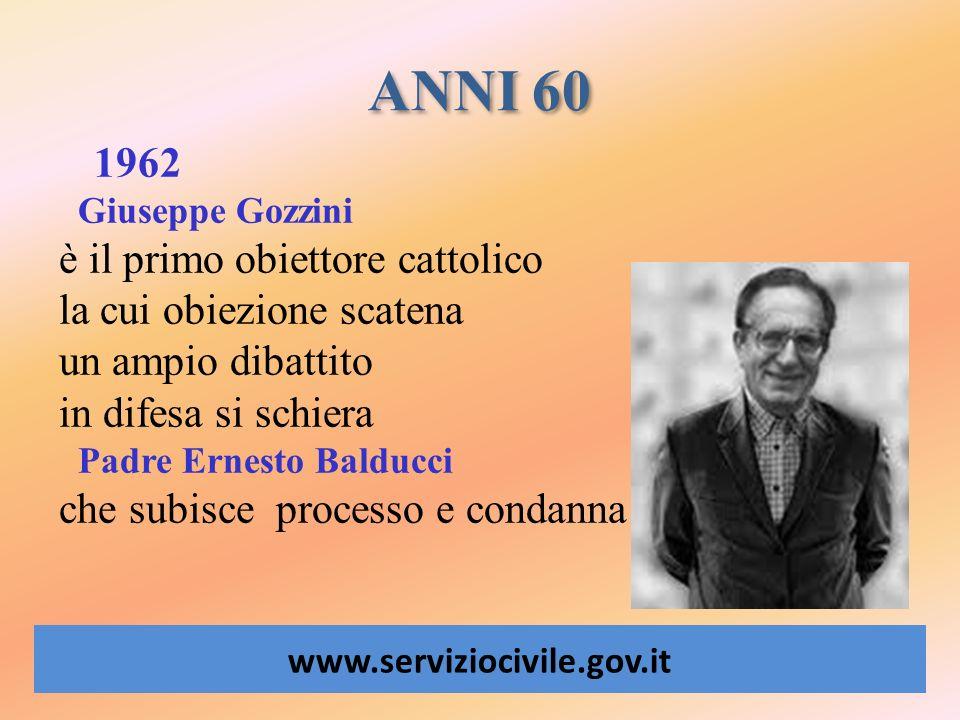ANNI 60 www.serviziocivile.gov.it 1962 Giuseppe Gozzini è il primo obiettore cattolico la cui obiezione scatena un ampio dibattito in difesa si schier