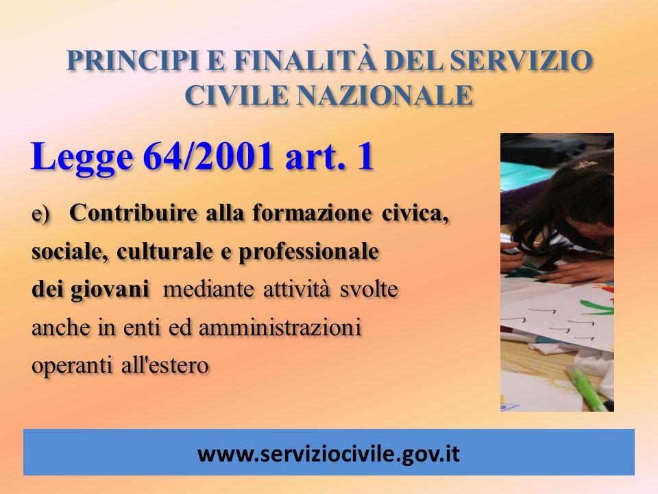 PRINCIPI E FINALITÀ DEL SERVIZIO CIVILE NAZIONALE www.serviziocivile.gov.it Legge 64/2001 art. 1 e) e) Contribuire alla formazione civica, sociale, cu