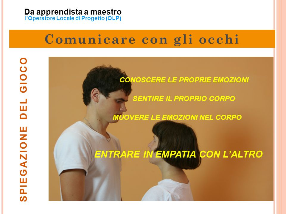 Da apprendista a maestro l'Operatore Locale di Progetto (OLP) SPIEGAZIONE DEL GIOCO CONOSCERE LE PROPRIE EMOZIONI SENTIRE IL PROPRIO CORPO ENTRARE IN