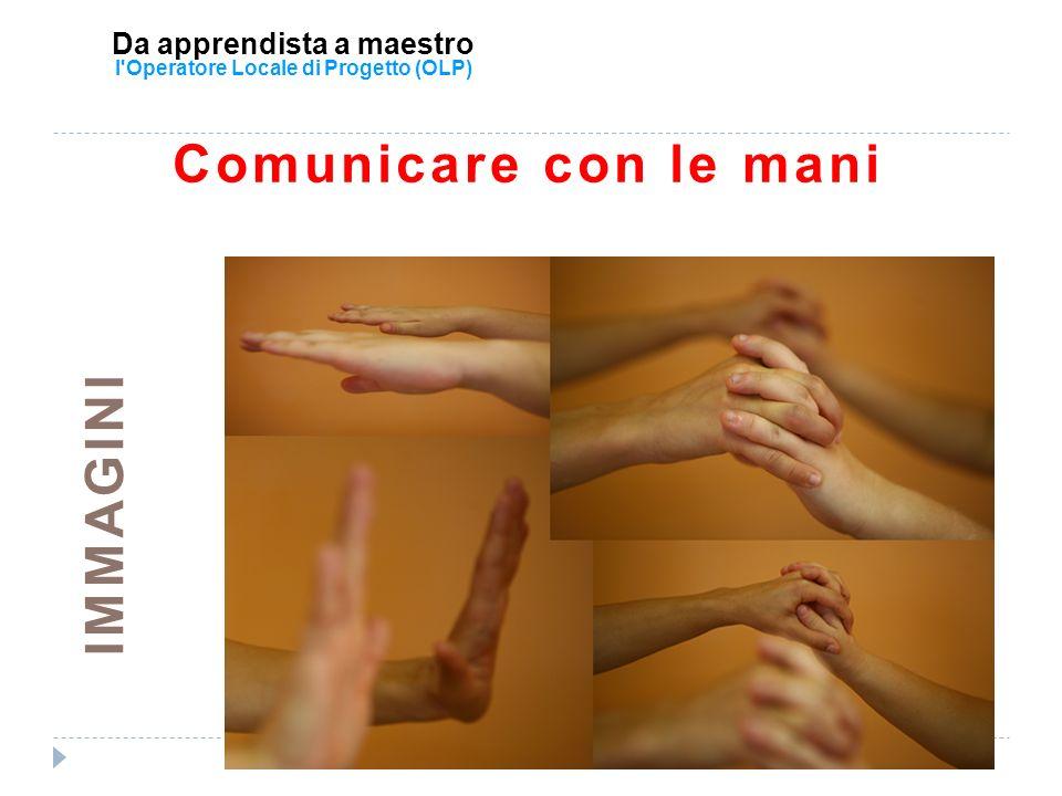 Da apprendista a maestro l'Operatore Locale di Progetto (OLP) Comunicare con le mani IMMAGINI