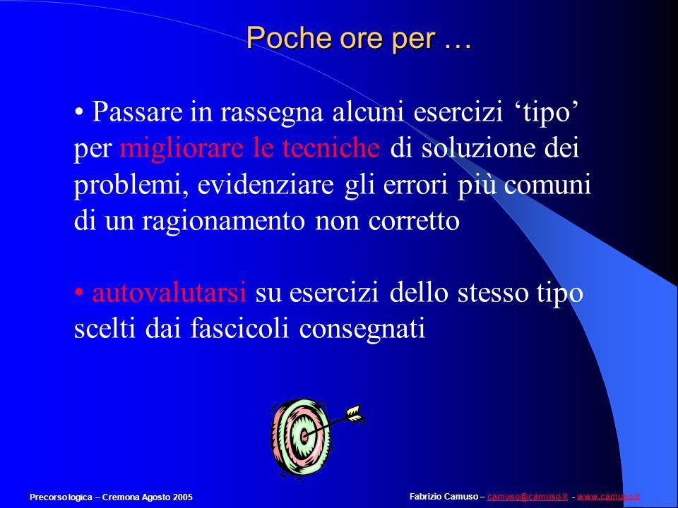 Fabrizio Camuso – camuso@camuso.it - www.camuso.itcamuso@camuso.itwww.camuso.it Precorso logica – Cremona Agosto 2005 Esempio 8 Individuare il termine che completa la terza serie: 6-9-30 7-13-40 5-20-??.
