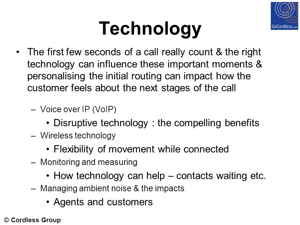 © Cordless Group 2006 Technology The first few seconds of a call really count & the right technology can influence these important moments & personalising the initial routing can impact how the customer feels about the next stages of the call –Voice over IP (VoIP) Disruptive technology : the compelling benefits –Wireless technology Flexibility of movement while connected –Monitoring and measuring How technology can help – contacts waiting etc.