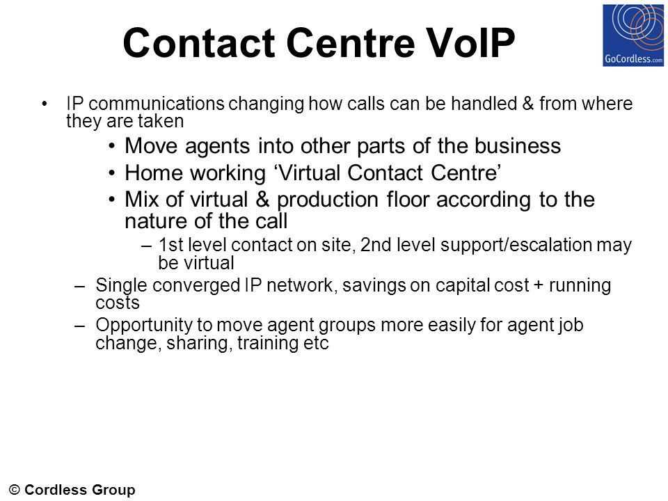 © Cordless Group 2006 Contact Centre VoIP IP communications changing how calls can be handled & from where they are taken Move agents into other parts of the business Home working Virtual Contact Centre Mix of virtual & production floor according to the nature of the call –1st level contact on site, 2nd level support/escalation may be virtual –Single converged IP network, savings on capital cost + running costs –Opportunity to move agent groups more easily for agent job change, sharing, training etc