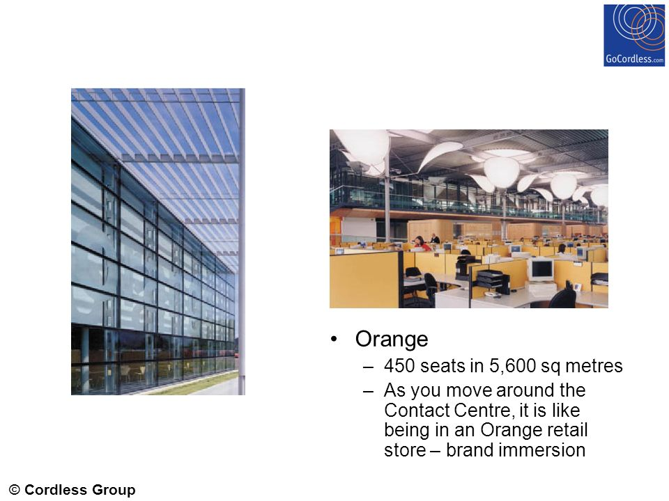 © Cordless Group 2006 Orange –450 seats in 5,600 sq metres –As you move around the Contact Centre, it is like being in an Orange retail store – brand immersion