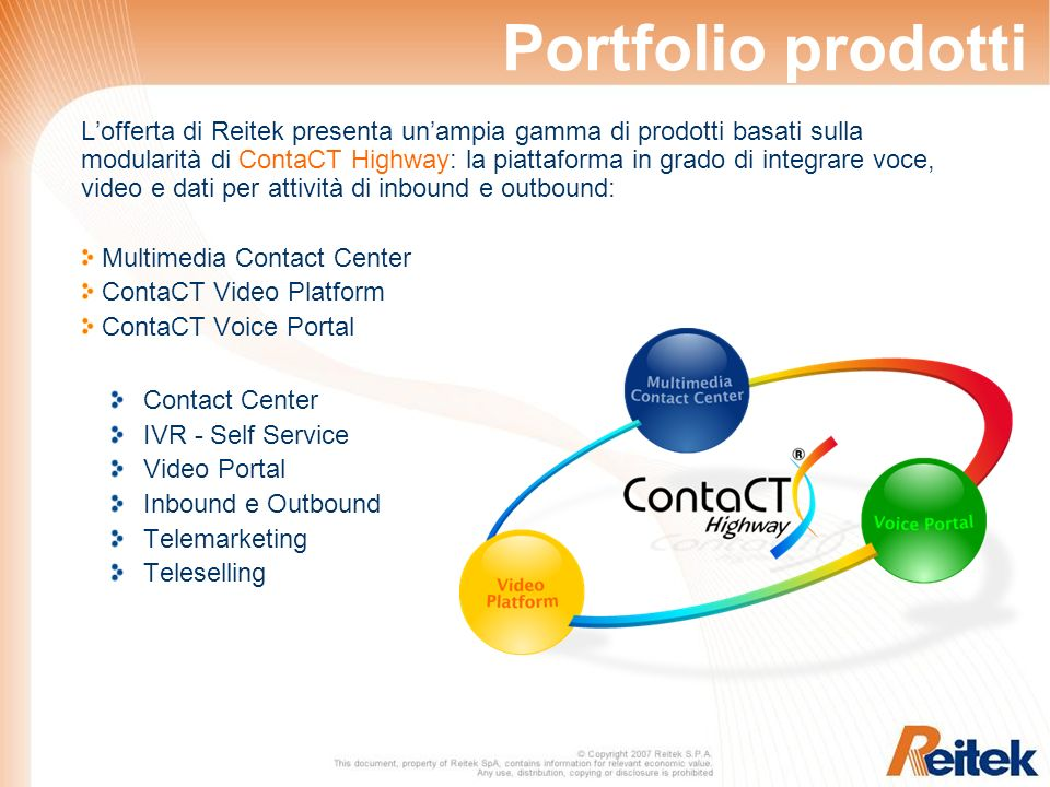 Portfolio prodotti Lofferta di Reitek presenta unampia gamma di prodotti basati sulla modularità di ContaCT Highway: la piattaforma in grado di integrare voce, video e dati per attività di inbound e outbound: Multimedia Contact Center ContaCT Video Platform ContaCT Voice Portal Contact Center IVR - Self Service Video Portal Inbound e Outbound Telemarketing Teleselling