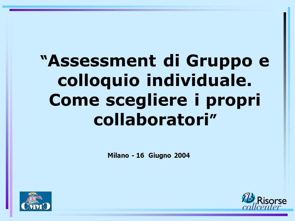 Assessment di Gruppo e colloquio individuale. Come scegliere i propri collaboratori Milano - 16 Giugno 2004