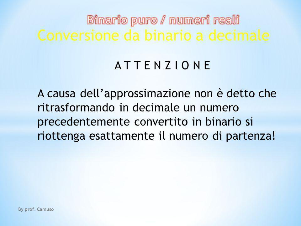 By prof. Camuso Conversione da binario a decimale A T T E N Z I O N E A causa dellapprossimazione non è detto che ritrasformando in decimale un numero