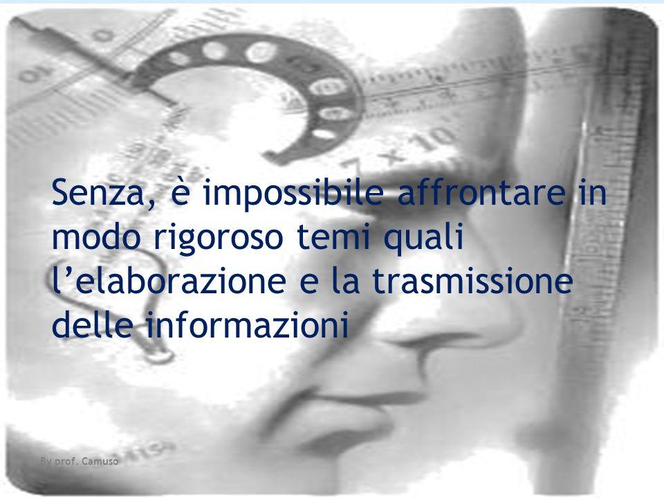 Senza, è impossibile affrontare in modo rigoroso temi quali lelaborazione e la trasmissione delle informazioni By prof. Camuso