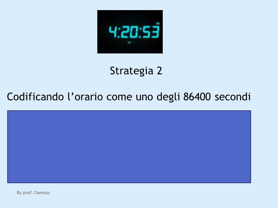 By prof. Camuso Strategia 2 Codificando lorario come uno degli 86400 secondi servono ancora 17 bit 2 17 = 131072 >= 86400 Ci sono casi in cui la strat