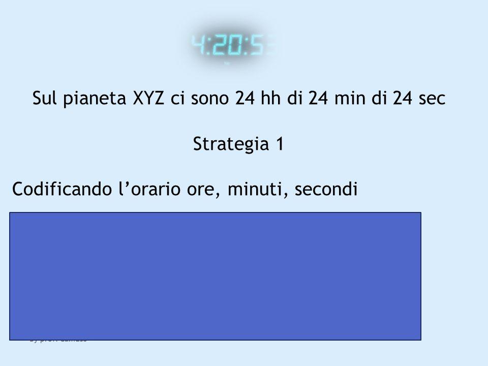 By prof. Camuso Sul pianeta XYZ ci sono 24 hh di 24 min di 24 sec Strategia 1 Codificando lorario ore, minuti, secondi 24 ore: servono 5 bit 2 5 = 32>