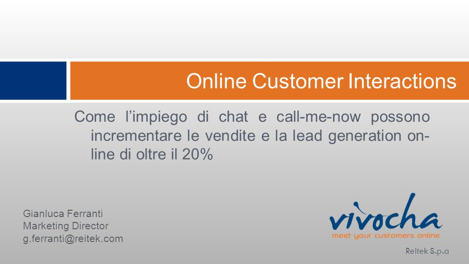Online Customer Interactions Come limpiego di chat e call-me-now possono incrementare le vendite e la lead generation on- line di oltre il 20% Reitek S.p.a Gianluca Ferranti Marketing Director g.ferranti@reitek.com