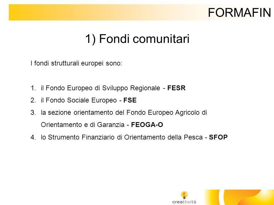 FORMAFIN 1) Fondi comunitari I fondi strutturali europei sono: 1.il Fondo Europeo di Sviluppo Regionale - FESR 2.il Fondo Sociale Europeo - FSE 3.la s