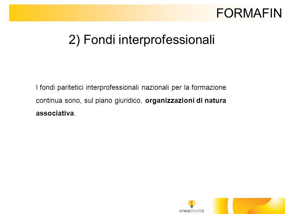 FORMAFIN 2) Fondi interprofessionali I fondi paritetici interprofessionali nazionali per la formazione continua sono, sul piano giuridico, organizzazi