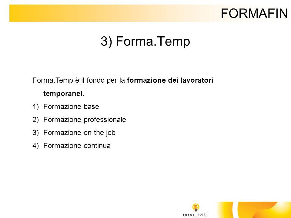 FORMAFIN 3) Forma.Temp Forma.Temp è il fondo per la formazione dei lavoratori temporanei. 1)Formazione base 2)Formazione professionale 3)Formazione on