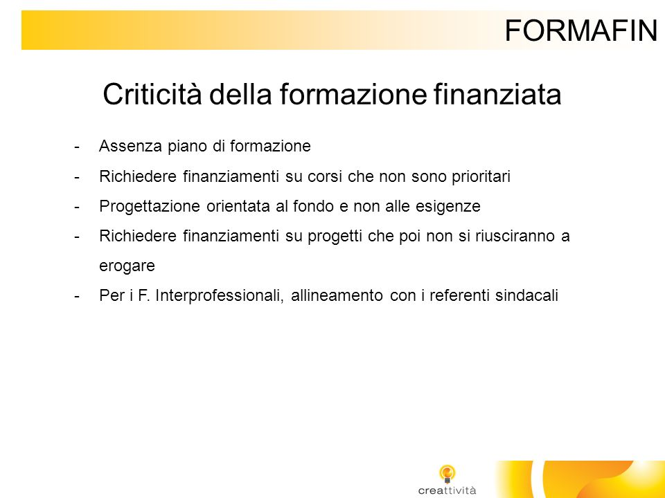 FORMAFIN Criticità della formazione finanziata -Assenza piano di formazione -Richiedere finanziamenti su corsi che non sono prioritari -Progettazione