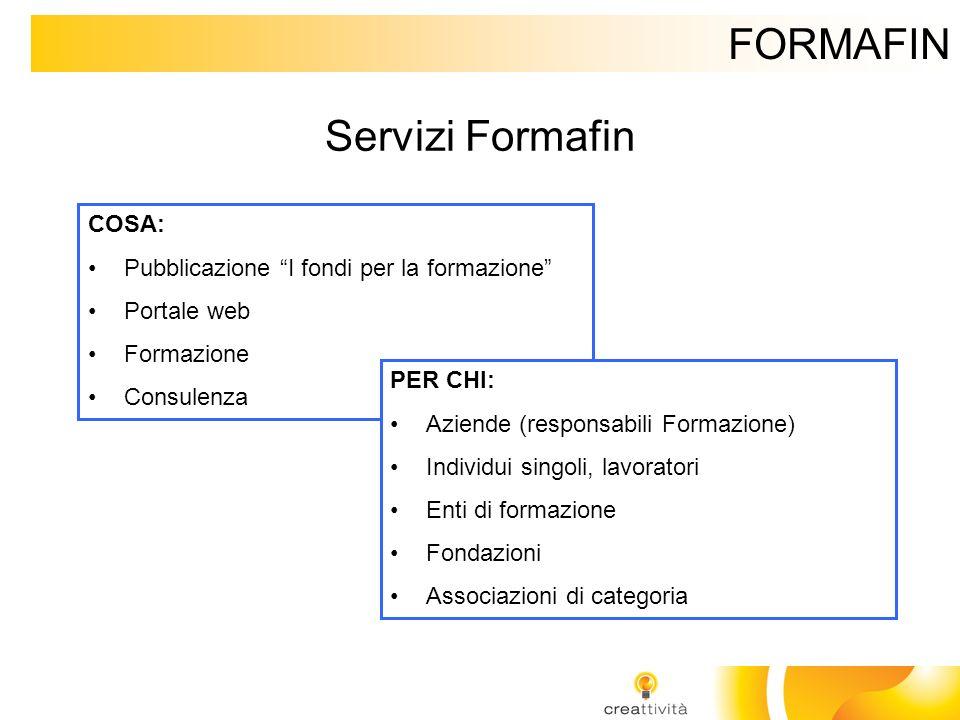 FORMAFIN Servizi Formafin COSA: Pubblicazione I fondi per la formazione Portale web Formazione Consulenza PER CHI: Aziende (responsabili Formazione) I