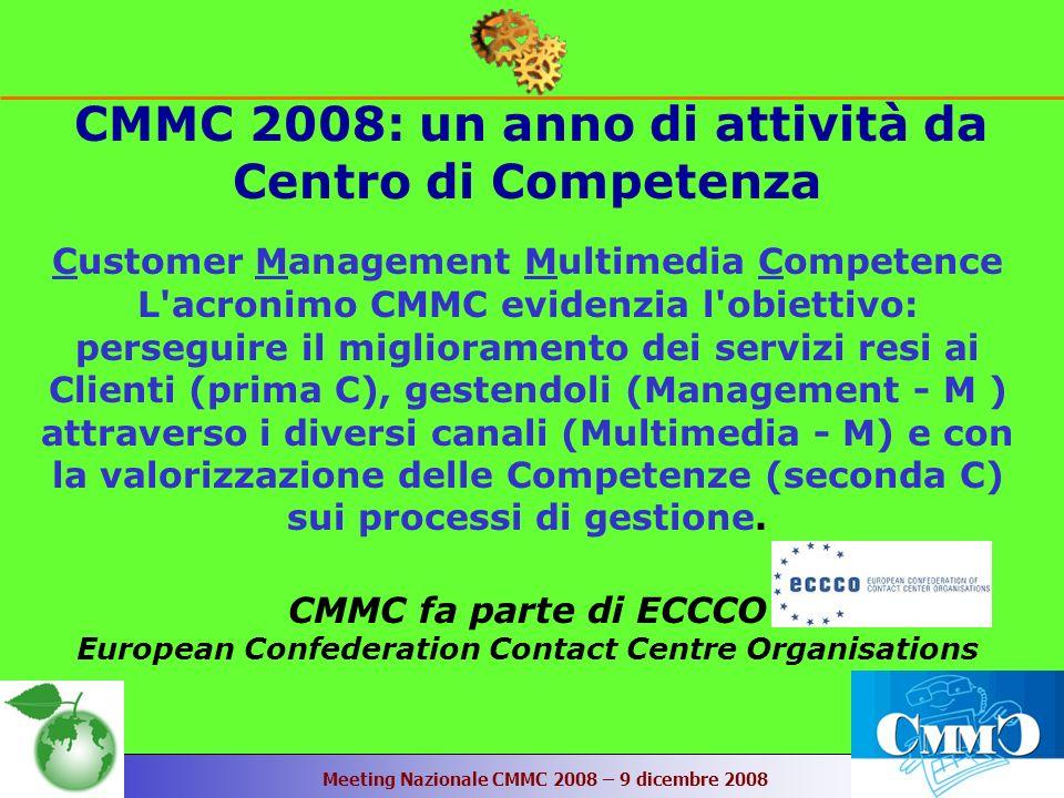 Meeting Nazionale CMMC 2008 – 9 dicembre 2008 CMMC 2008: un anno di attività da Centro di Competenza Customer Management Multimedia Competence L acronimo CMMC evidenzia l obiettivo: perseguire il miglioramento dei servizi resi ai Clienti (prima C), gestendoli (Management - M ) attraverso i diversi canali (Multimedia - M) e con la valorizzazione delle Competenze (seconda C) sui processi di gestione.