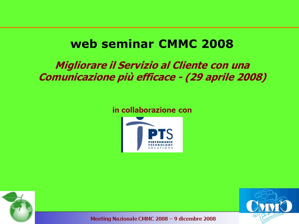 Meeting Nazionale CMMC 2008 – 9 dicembre 2008 web seminar CMMC 2008 Migliorare il Servizio al Cliente con una Comunicazione più efficace - (29 aprile 2008) in collaborazione con