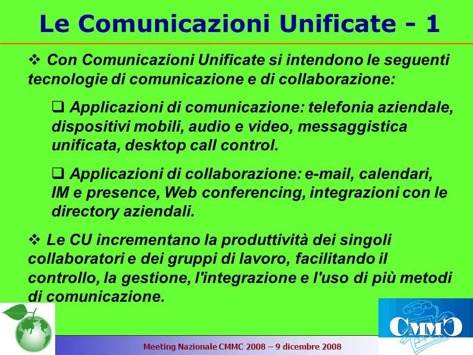 Meeting Nazionale CMMC 2008 – 9 dicembre 2008 Le Comunicazioni Unificate - 1 Con Comunicazioni Unificate si intendono le seguenti tecnologie di comunicazione e di collaborazione: Applicazioni di comunicazione: telefonia aziendale, dispositivi mobili, audio e video, messaggistica unificata, desktop call control.