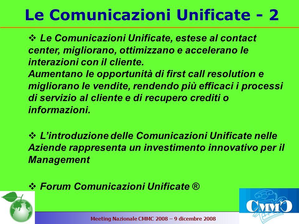 Meeting Nazionale CMMC 2008 – 9 dicembre 2008 Le Comunicazioni Unificate - 2 Le Comunicazioni Unificate, estese al contact center, migliorano, ottimizzano e accelerano le interazioni con il cliente.