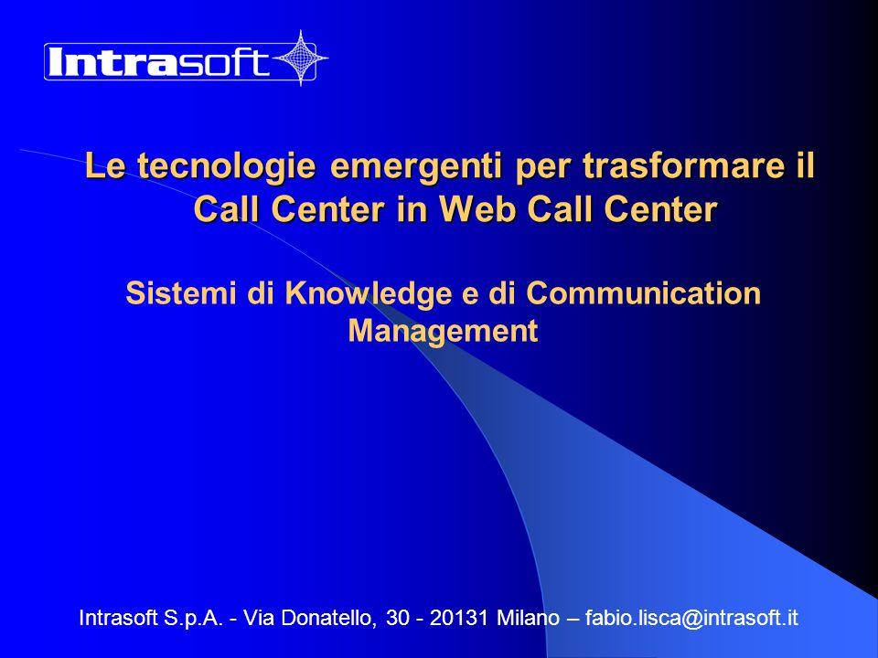 Le tecnologie emergenti per trasformare il Call Center in Web Call Center Sistemi di Knowledge e di Communication Management Intrasoft S.p.A. - Via Do