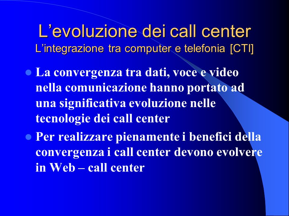 Levoluzione dei call center Dal mass marketing alla personalizzazione Mass Marketing One – to - One One – to – All Custom made Traditional Marketing Internet Call center Web Call Center