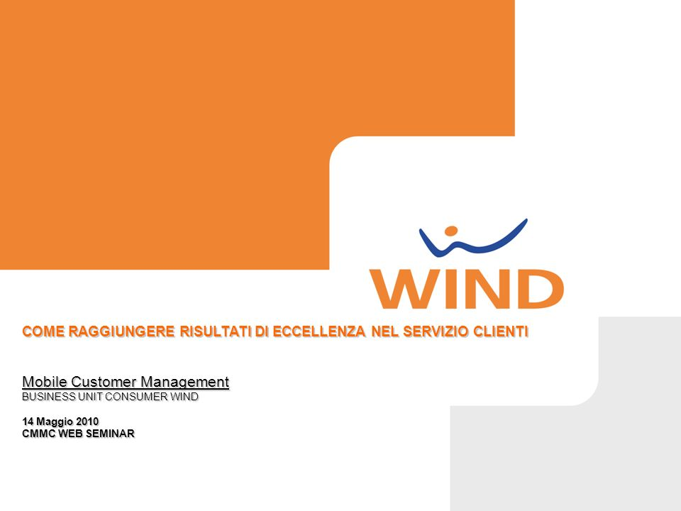 COME RAGGIUNGERE RISULTATI DI ECCELLENZA NEL SERVIZIO CLIENTI Mobile Customer Management BUSINESS UNIT CONSUMER WIND 14 Maggio 2010 CMMC WEB SEMINAR