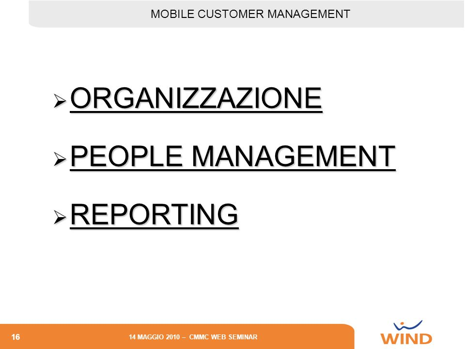 16 14 MAGGIO 2010 – CMMC WEB SEMINAR ORGANIZZAZIONE ORGANIZZAZIONE PEOPLE MANAGEMENT PEOPLE MANAGEMENT REPORTING REPORTING MOBILE CUSTOMER MANAGEMENT