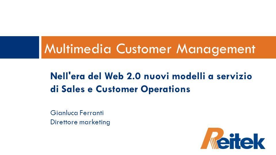 Multimedia Customer Management Nell'era del Web 2.0 nuovi modelli a servizio di Sales e Customer Operations Gianluca Ferranti Direttore marketing