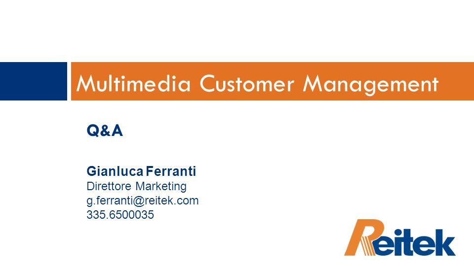 Multimedia Customer Management Q&A Gianluca Ferranti Direttore Marketing g.ferranti@reitek.com 335.6500035