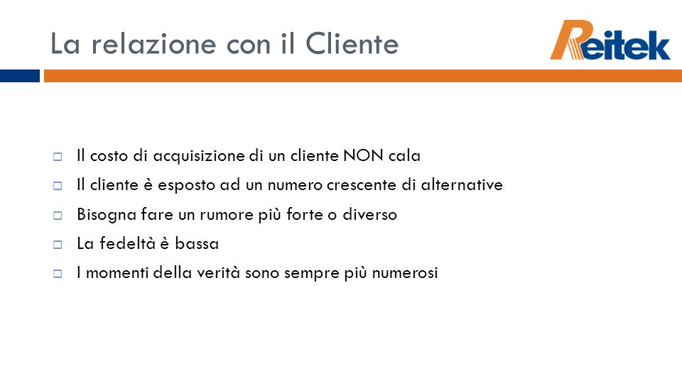 La relazione con il Cliente Il costo di acquisizione di un cliente NON cala Il cliente è esposto ad un numero crescente di alternative Bisogna fare un