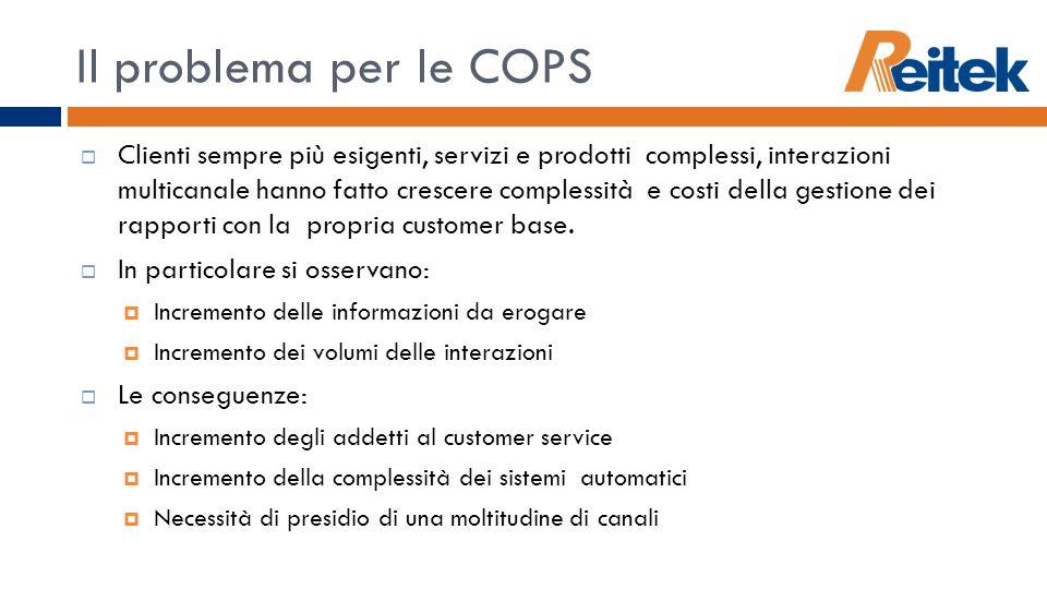 Il problema per le COPS Clienti sempre più esigenti, servizi e prodotti complessi, interazioni multicanale hanno fatto crescere complessità e costi de
