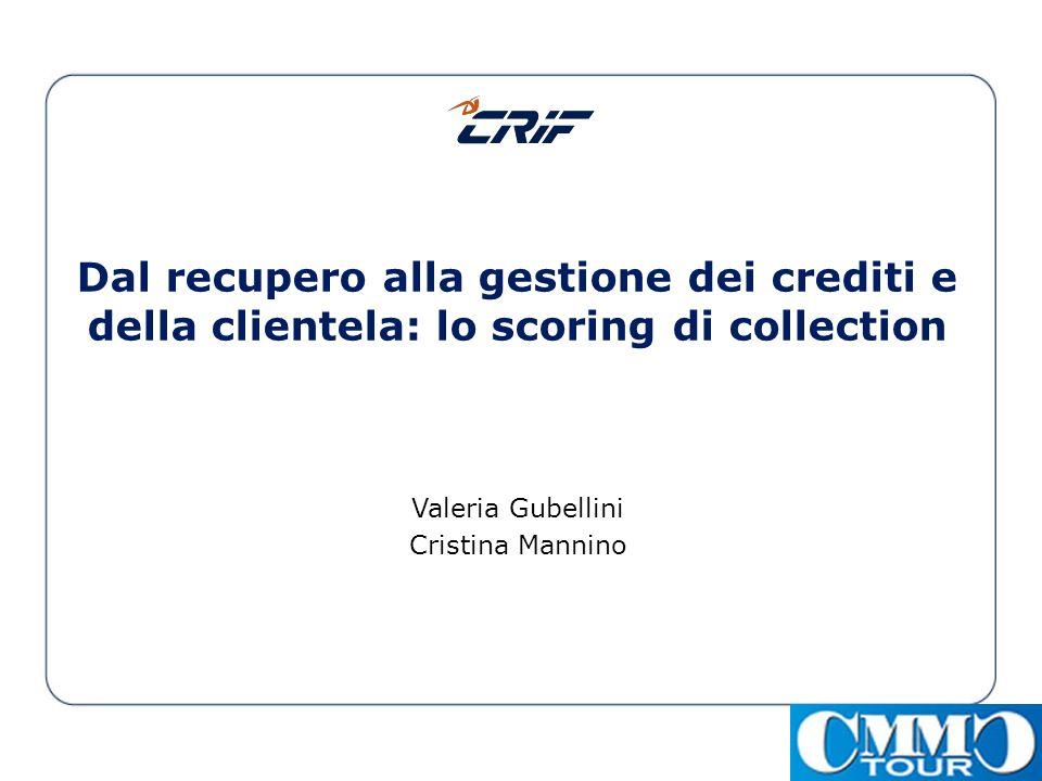 Dal recupero alla gestione dei crediti e della clientela: lo scoring di collection Valeria Gubellini Cristina Mannino