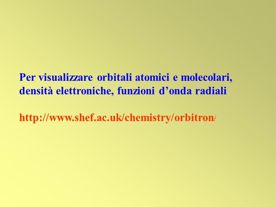 Per visualizzare orbitali atomici e molecolari, densità elettroniche, funzioni donda radiali http://www.shef.ac.uk/chemistry/orbitron /