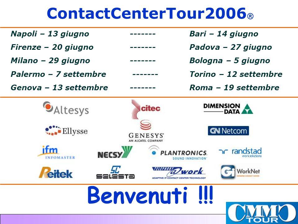 ContactCenterTour2006 ® Napoli – 13 giugno ------- Bari – 14 giugno Firenze – 20 giugno------- Padova – 27 giugno Milano – 29 giugno------- Bologna – 5 giugno Palermo – 7 settembre ------- Torino – 12 settembre Genova – 13 settembre ------- Roma – 19 settembre Benvenuti !!!