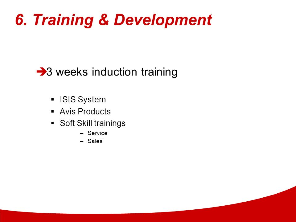 6. Training & Development 3 weeks induction training ISIS System Avis Products Soft Skill trainings –Service –Sales