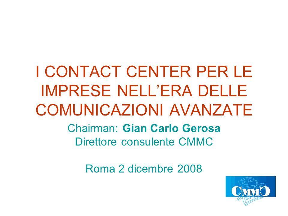 I CONTACT CENTER PER LE IMPRESE NELLERA DELLE COMUNICAZIONI AVANZATE Chairman: Gian Carlo Gerosa Direttore consulente CMMC Roma 2 dicembre 2008