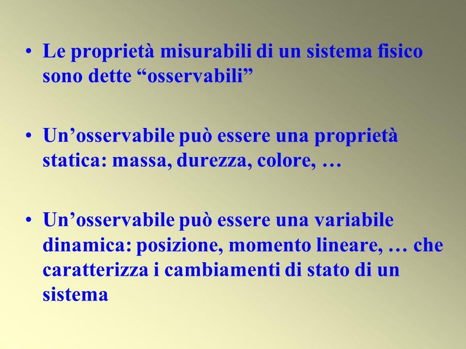 Le proprietà misurabili di un sistema fisico sono dette osservabili Unosservabile può essere una proprietà statica: massa, durezza, colore, … Unosserv